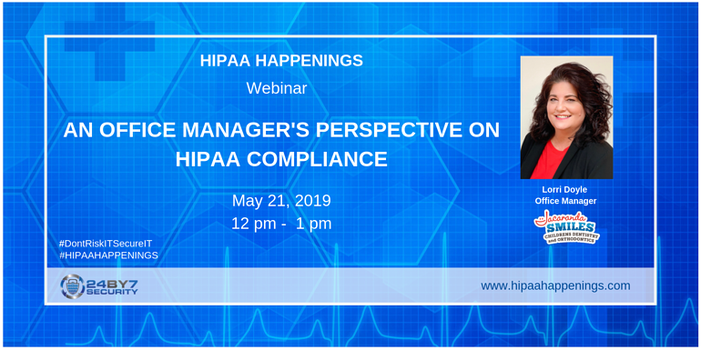 HIPAA HAPPENINGS Office Manager Perspective HIPAA compliance 24By7Security webinar